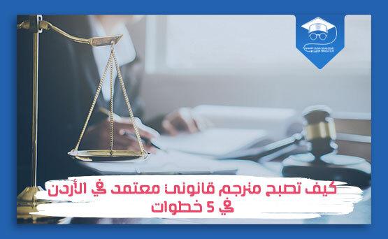 كيف تصبح مترجم قانوني معتمد في الأردن في 5 خطوات