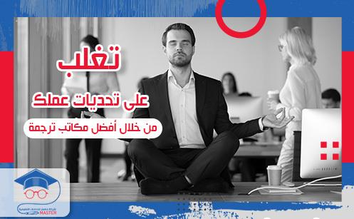 تغلب على تحديات عملك من خلال أفضل مكاتب ترجمه في شارع الجامعة