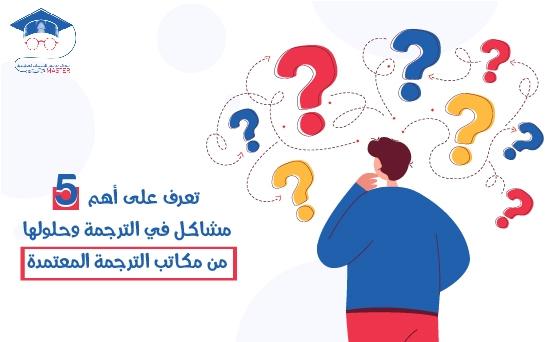 تعرف على أهم 5 مشاكل في الترجمة وحلولها من مكاتب الترجمة المعتمدة